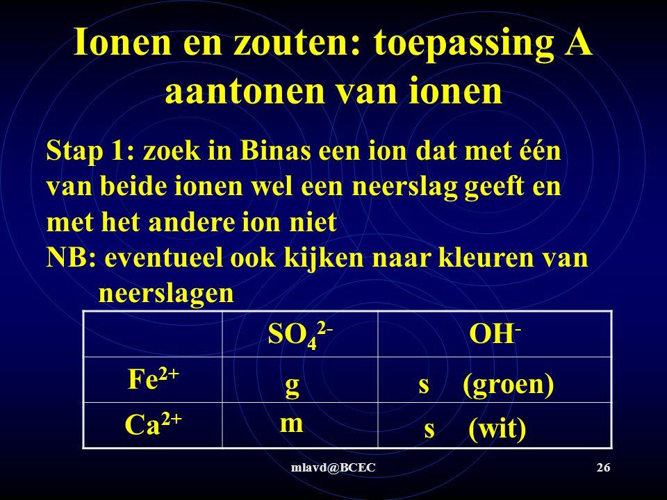 mlavd@BCEC25 Ionen en zouten: toepassing A aantonen van ionen Bepaal of in een monster calciumchloride of ijzer(II)sulfaatheptahydraat aanwezig is Stap 0: Bepaal m.b.v.