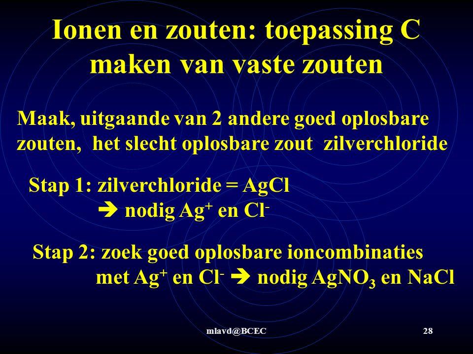 mlavd@BCEC27 Ionen en zouten: toepassing B verwijderen van ionen Stap 2+3: oplosvergelijking te gebruiken ion NaOH (s) aq  Na + (aq) + OH - (aq) Stap 4: neerslagvergelijking Fe 2+ (aq) + 2 OH - (aq)  Fe(OH) 2 (s)  Als groen neerslag dan was er Fe 2+ dus ijzer(II)sulfaatheptahydraat aanwezig.