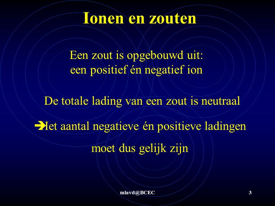 mlavd@BCEC2 Ionen en zouten Ionen met te veel elektronen hebben een negatieve lading Ionen met te weinig elektronen hebben een positieve lading Het verschil tussen een atoom en een ion is het aantal elektronen (het aantal protonen en neutronen blijft gelijk)