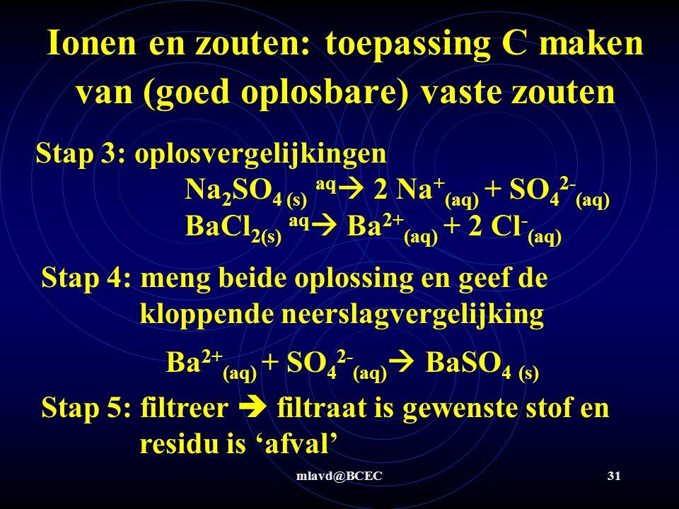 mlavd@BCEC30 Ionen en zouten: toepassing C maken van (goed oplosbare) vaste zouten Maak, uitgaande van 2 andere goed oplosbare zouten, het goed oplosbare zout natriumchloride Stap 1: natriumchloride = NaCl  nodig Na + en Cl - Stap 2: zoek goed oplosbare ioncombinaties met Na + en Cl - maar die met elkaar juist weer neerslaan en te filtreren zijn  nodig Na 2 SO 4 en BaCl 2