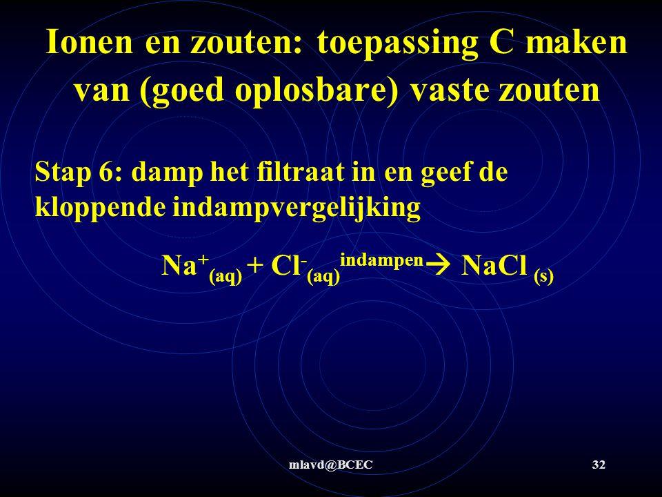mlavd@BCEC31 Ionen en zouten: toepassing C maken van (goed oplosbare) vaste zouten Stap 3: oplosvergelijkingen Stap 4: meng beide oplossing en geef de kloppende neerslagvergelijking Stap 5: filtreer  filtraat is gewenste stof en residu is 'afval' Na 2 SO 4 (s) aq  2 Na + (aq) + SO 4 2- (aq) BaCl 2(s) aq  Ba 2+ (aq) + 2 Cl - (aq) Ba 2+ (aq) + SO 4 2- (aq)  BaSO 4 (s)