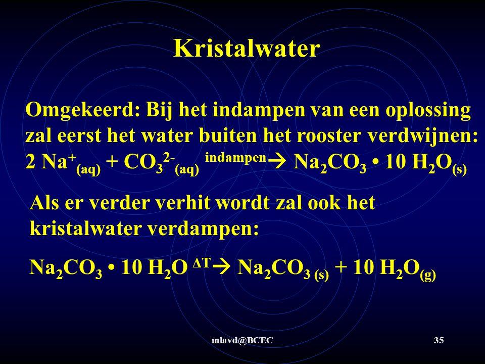 mlavd@BCEC34 Kristalwater Bij het toevoegen van water aan natriumcarbonaat zal eerst een hoeveelheid water opgenomen worden in het rooster: Na 2 CO 3 (s) + 10 H 2 O (l)  Na 2 CO 3 10 H 2 O (s) Als er meer water wordt toegevoegd zal het zout-hydraat oplossen: Na 2 CO 3 10 H 2 O aq  2 Na + + CO 3 2- + 10 H 2 O