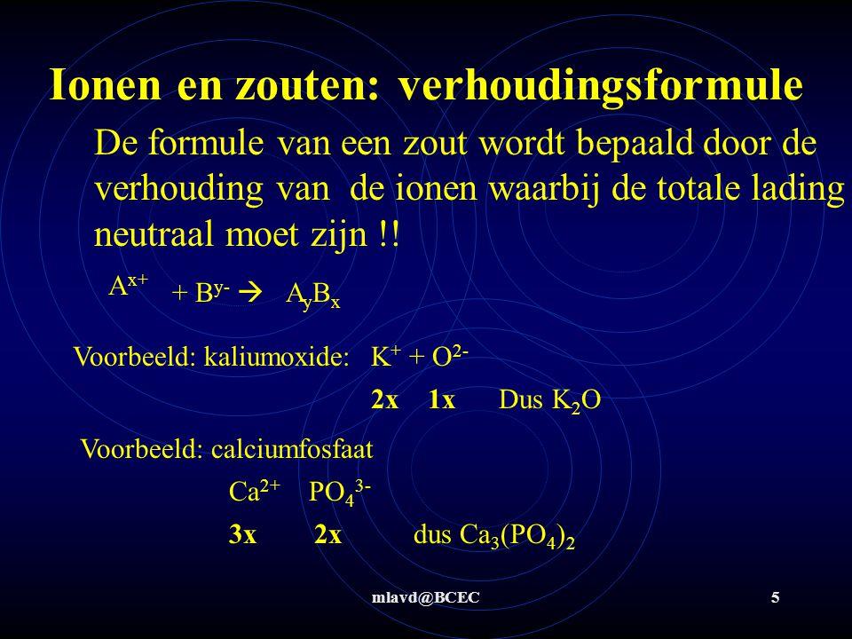 mlavd@BCEC4 Ionen en zouten Sommige metalen kunnen meerdere ionen maken Cu + Cu 2+ Fe 2+ Fe 3+ Mn 2+ Mn 4+ Alléén bij deze ionen wordt ook de lading van het ion met een romeins cijfer (I, II, III, etc) vermeld in de naam om aan te geven welk ion het nu precies is !.