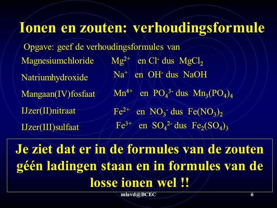 mlavd@BCEC5 Ionen en zouten: verhoudingsformule A x+ + B y-  AyBxAyBx Voorbeeld: kaliumoxide:K + + O 2- Dus K 2 O Voorbeeld: calciumfosfaat Ca 2+ PO 4 3- dus Ca 3 (PO 4 ) 2 De formule van een zout wordt bepaald door de verhouding van de ionen waarbij de totale lading neutraal moet zijn !.