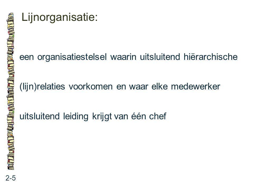 Lijnorganisatie: 2-5 een organisatiestelsel waarin uitsluitend hiërarchische (lijn)relaties voorkomen en waar elke medewerker uitsluitend leiding krij