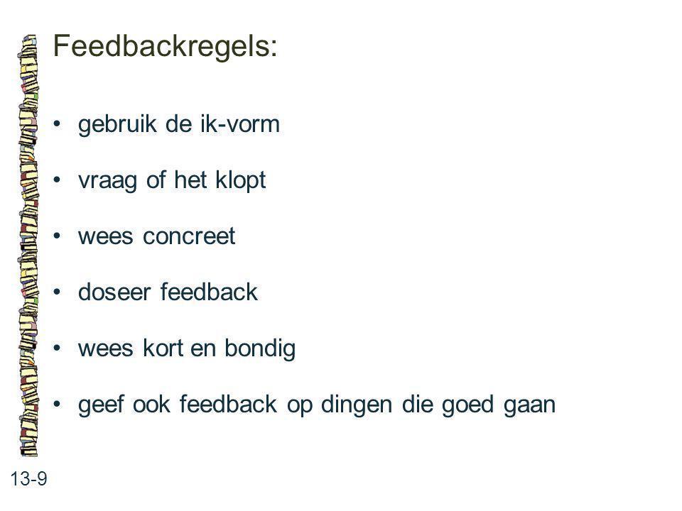 Feedbackregels: 13-9 gebruik de ik-vorm vraag of het klopt wees concreet doseer feedback wees kort en bondig geef ook feedback op dingen die goed gaan