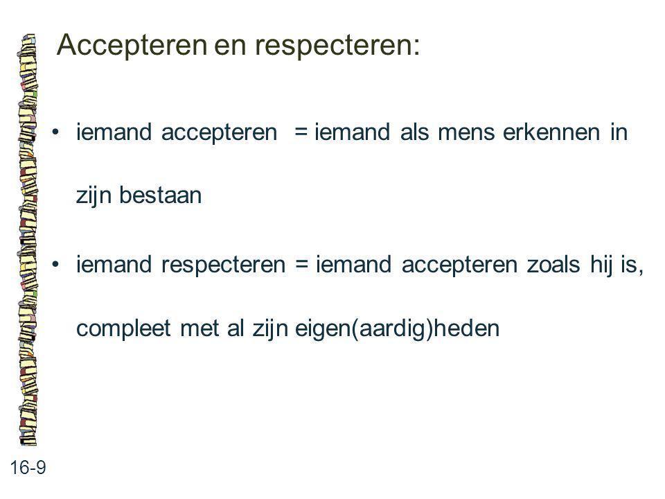 Accepteren en respecteren: 16-9 iemand accepteren = iemand als mens erkennen in zijn bestaan iemand respecteren = iemand accepteren zoals hij is, comp