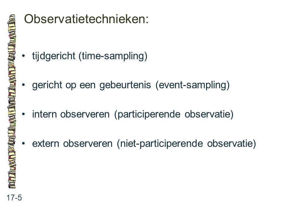 Observatietechnieken: 17-5 tijdgericht (time-sampling) gericht op een gebeurtenis (event-sampling) intern observeren (participerende observatie) exter