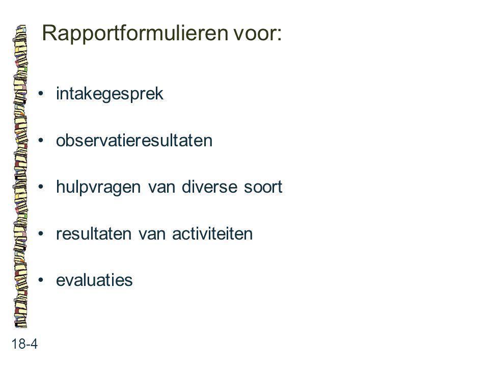 Rapportformulieren voor: 18-4 intakegesprek observatieresultaten hulpvragen van diverse soort resultaten van activiteiten evaluaties