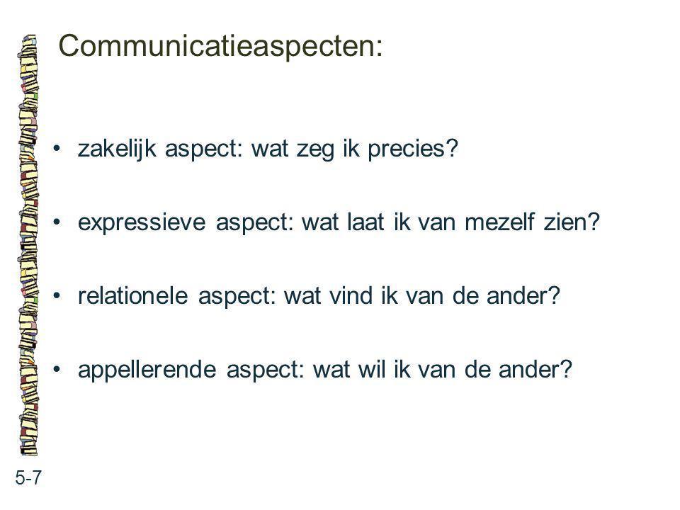 Communicatieaspecten: 5-7 zakelijk aspect: wat zeg ik precies? expressieve aspect: wat laat ik van mezelf zien? relationele aspect: wat vind ik van de