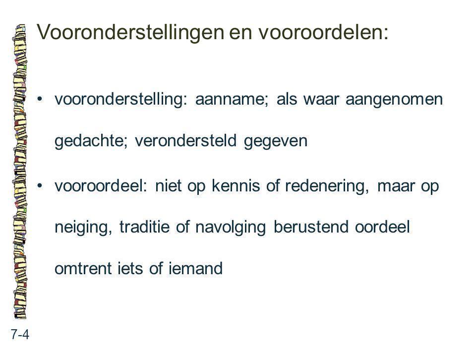Vooronderstellingen en vooroordelen: 7-4 vooronderstelling: aanname; als waar aangenomen gedachte; verondersteld gegeven vooroordeel: niet op kennis o
