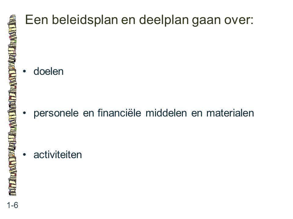 Een beleidsplan en deelplan gaan over: 1-6 doelen personele en financiële middelen en materialen activiteiten