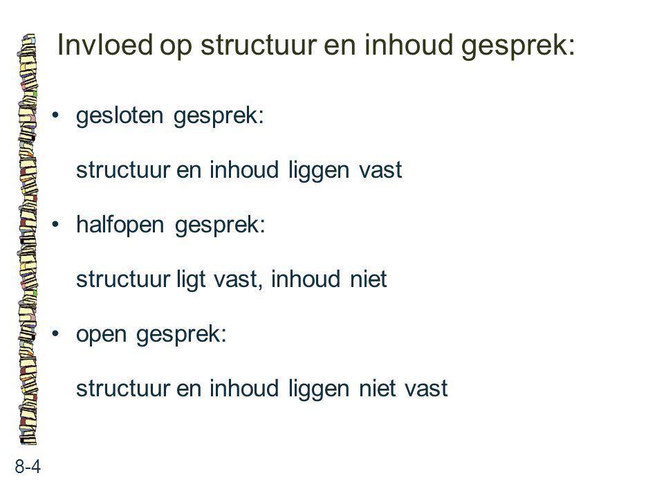 Invloed op structuur en inhoud gesprek: 8-4 gesloten gesprek: structuur en inhoud liggen vast halfopen gesprek: structuur ligt vast, inhoud niet open