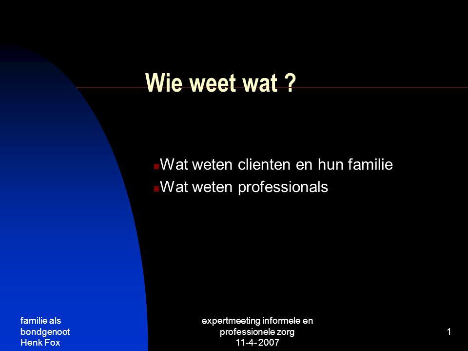 familie als bondgenoot Henk Fox expertmeeting informele en professionele zorg 11-4- 2007 1 Wie weet wat .