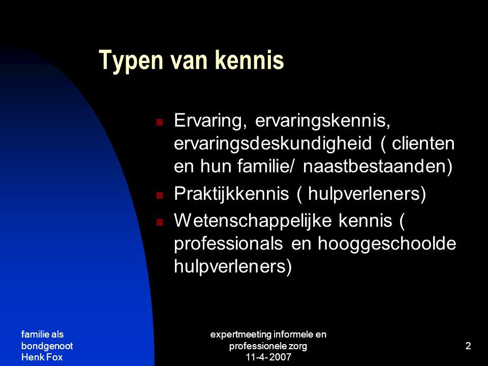 familie als bondgenoot Henk Fox expertmeeting informele en professionele zorg 11-4- 2007 2 Typen van kennis Ervaring, ervaringskennis, ervaringsdeskundigheid ( clienten en hun familie/ naastbestaanden) Praktijkkennis ( hulpverleners) Wetenschappelijke kennis ( professionals en hooggeschoolde hulpverleners)