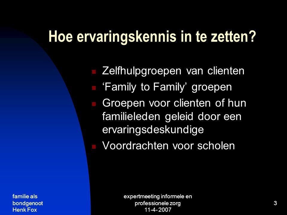 familie als bondgenoot Henk Fox expertmeeting informele en professionele zorg 11-4- 2007 3 Hoe ervaringskennis in te zetten.