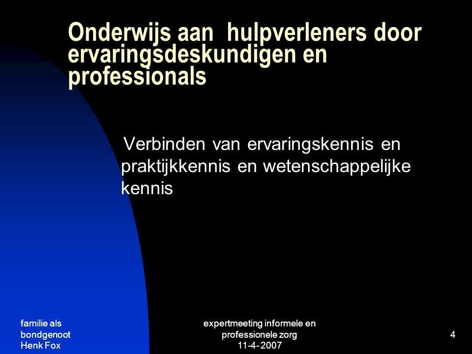 familie als bondgenoot Henk Fox expertmeeting informele en professionele zorg 11-4- 2007 4 Onderwijs aan hulpverleners door ervaringsdeskundigen en professionals Verbinden van ervaringskennis en praktijkkennis en wetenschappelijke kennis