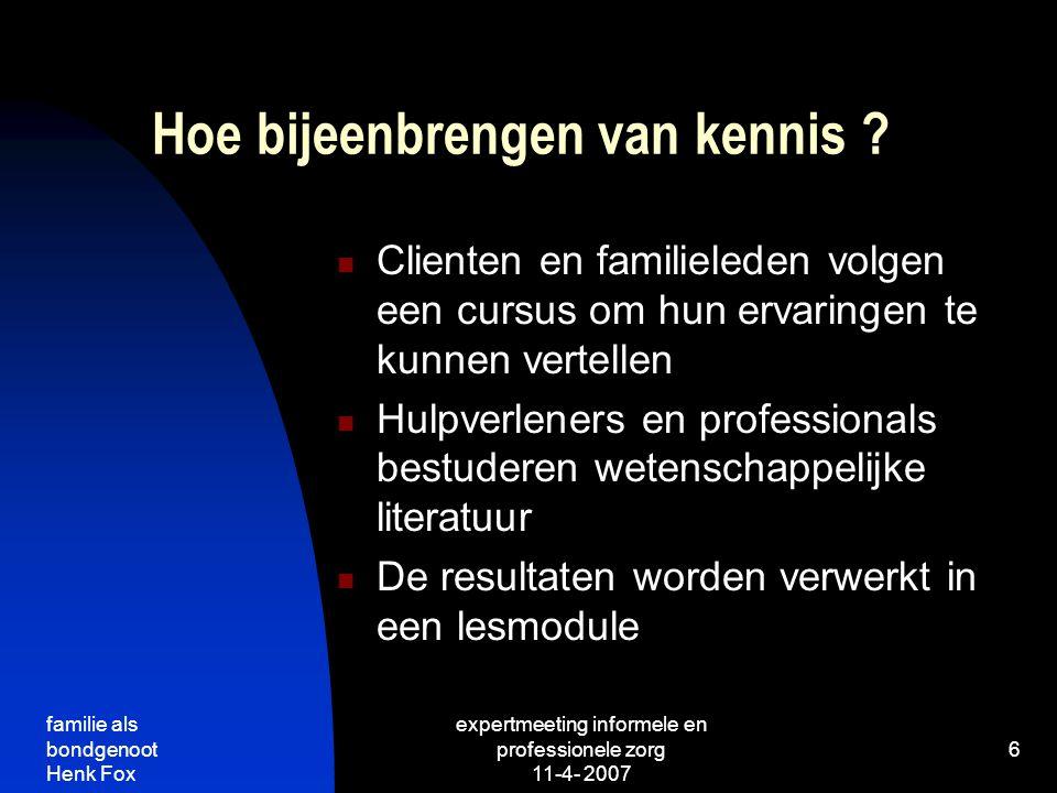 familie als bondgenoot Henk Fox expertmeeting informele en professionele zorg 11-4- 2007 6 Hoe bijeenbrengen van kennis .