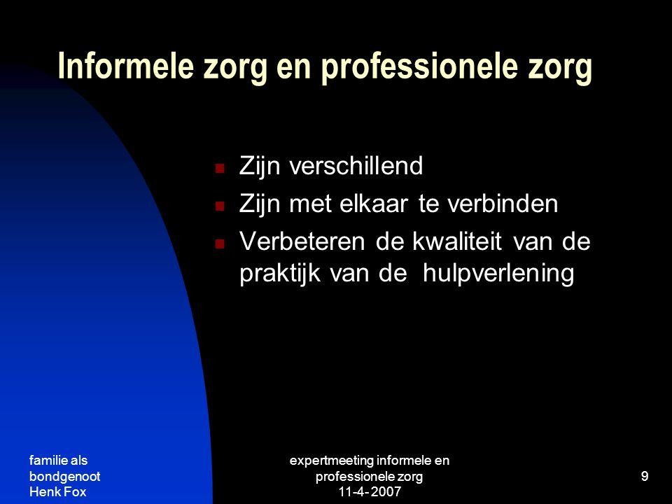 familie als bondgenoot Henk Fox expertmeeting informele en professionele zorg 11-4- 2007 9 Informele zorg en professionele zorg Zijn verschillend Zijn met elkaar te verbinden Verbeteren de kwaliteit van de praktijk van de hulpverlening