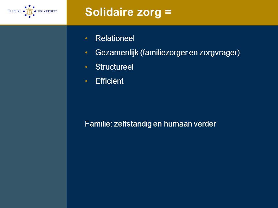 Solidaire zorg = Relationeel Gezamenlijk (familiezorger en zorgvrager) Structureel Efficiënt Familie: zelfstandig en humaan verder