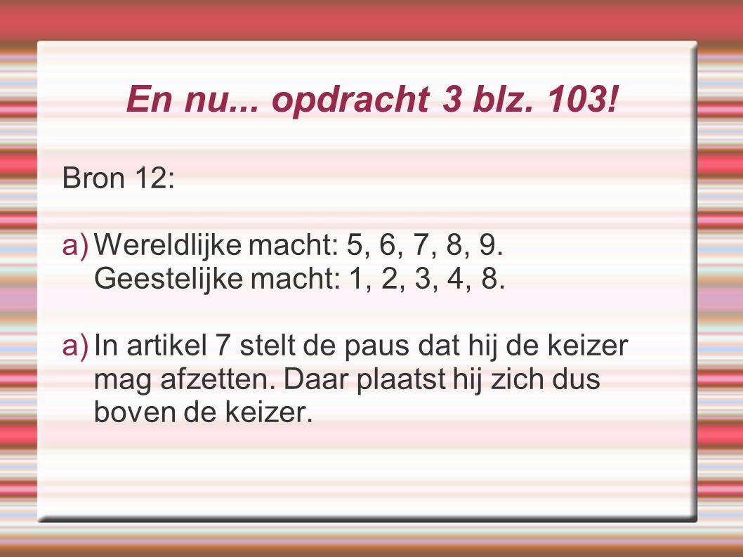 En nu... opdracht 3 blz. 103! Bron 12: a)Wereldlijke macht: 5, 6, 7, 8, 9. Geestelijke macht: 1, 2, 3, 4, 8. a)In artikel 7 stelt de paus dat hij de k