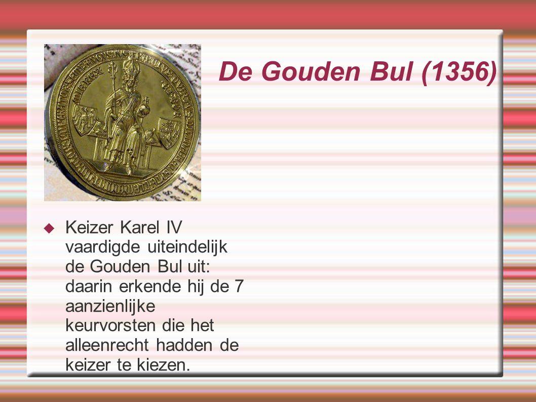 De Gouden Bul (1356)  Keizer Karel IV vaardigde uiteindelijk de Gouden Bul uit: daarin erkende hij de 7 aanzienlijke keurvorsten die het alleenrecht