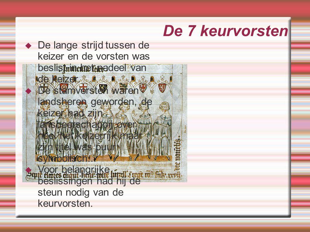 De 7 keurvorsten  De lange strijd tussen de keizer en de vorsten was beslist in het nadeel van de keizer.  De stamvorsten waren landsheren geworden,