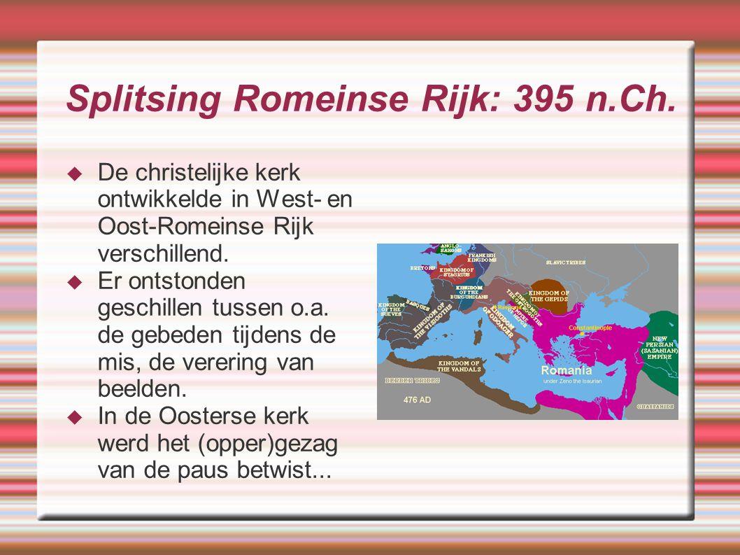 Splitsing Romeinse Rijk: 395 n.Ch.  De christelijke kerk ontwikkelde in West- en Oost-Romeinse Rijk verschillend.  Er ontstonden geschillen tussen o