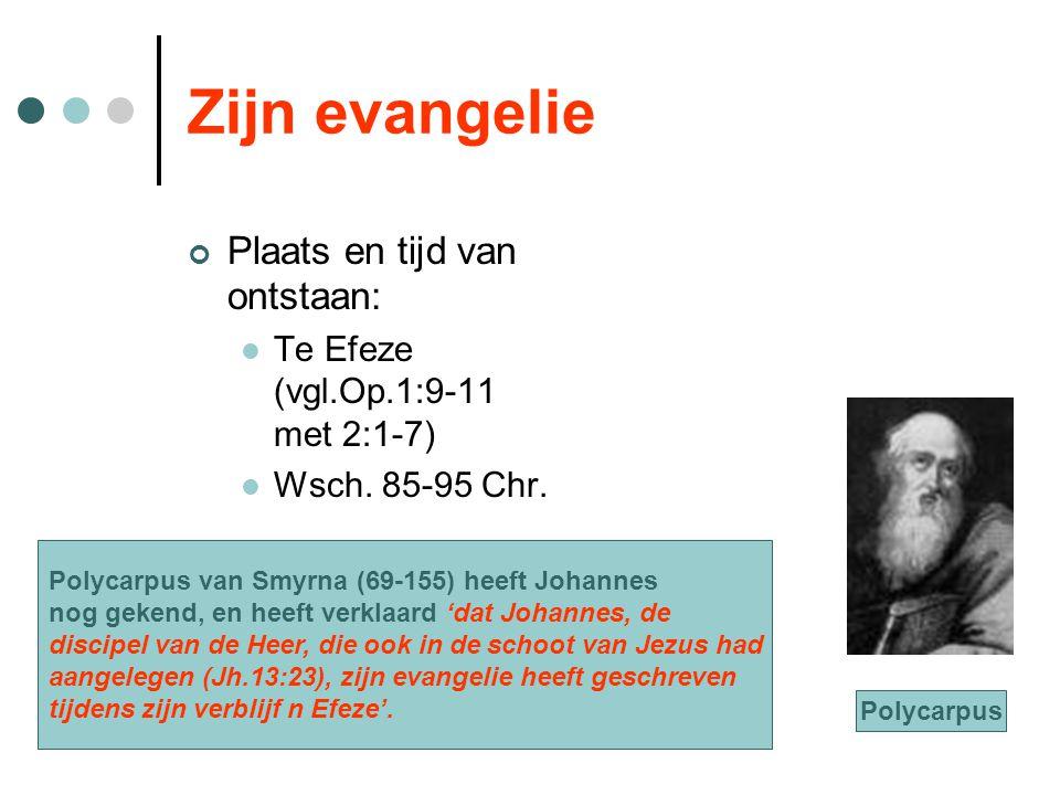 Zijn evangelie Plaats en tijd van ontstaan: Te Efeze (vgl.Op.1:9-11 met 2:1-7) Wsch. 85-95 Chr. Polycarpus van Smyrna (69-155) heeft Johannes nog geke