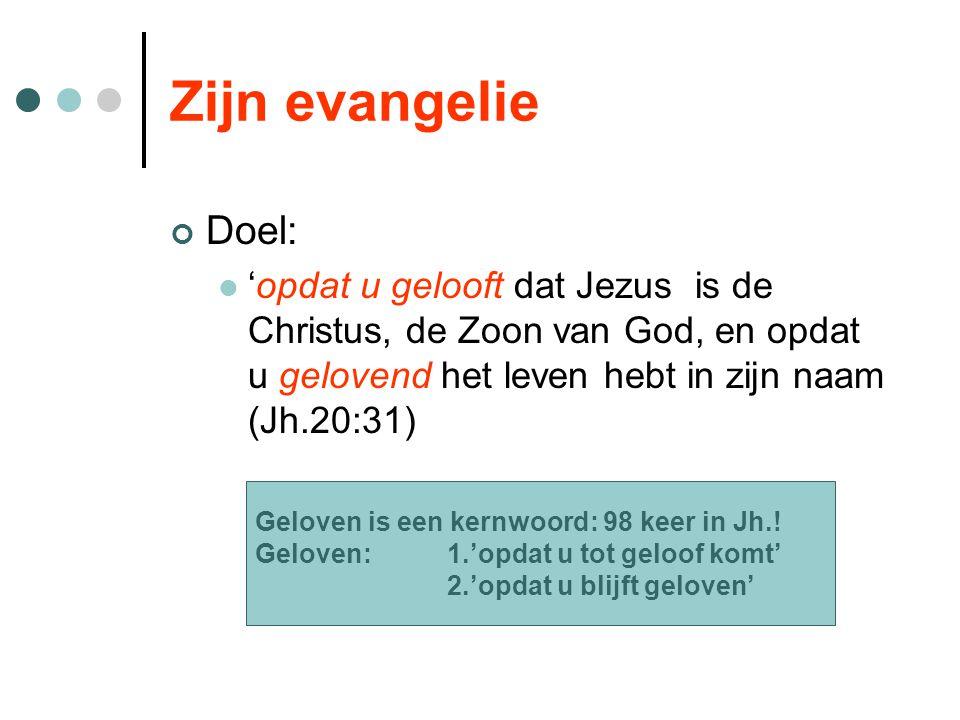 Zijn evangelie Doel: 'opdat u gelooft dat Jezus is de Christus, de Zoon van God, en opdat u gelovend het leven hebt in zijn naam (Jh.20:31) Geloven is