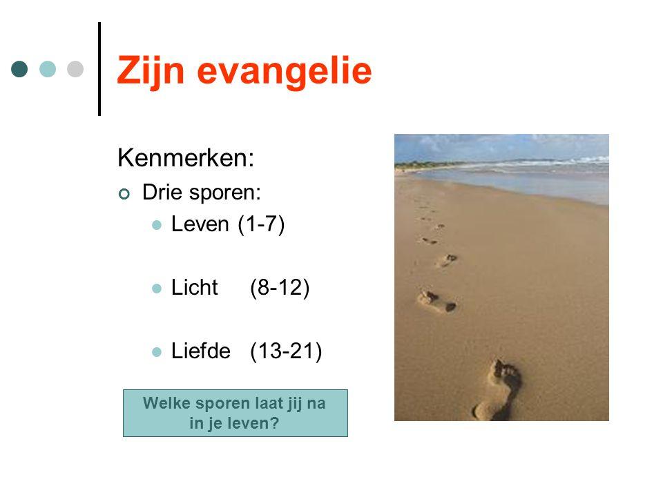 Zijn evangelie Kenmerken: Drie sporen: Leven (1-7) Licht(8-12) Liefde(13-21) Welke sporen laat jij na in je leven?