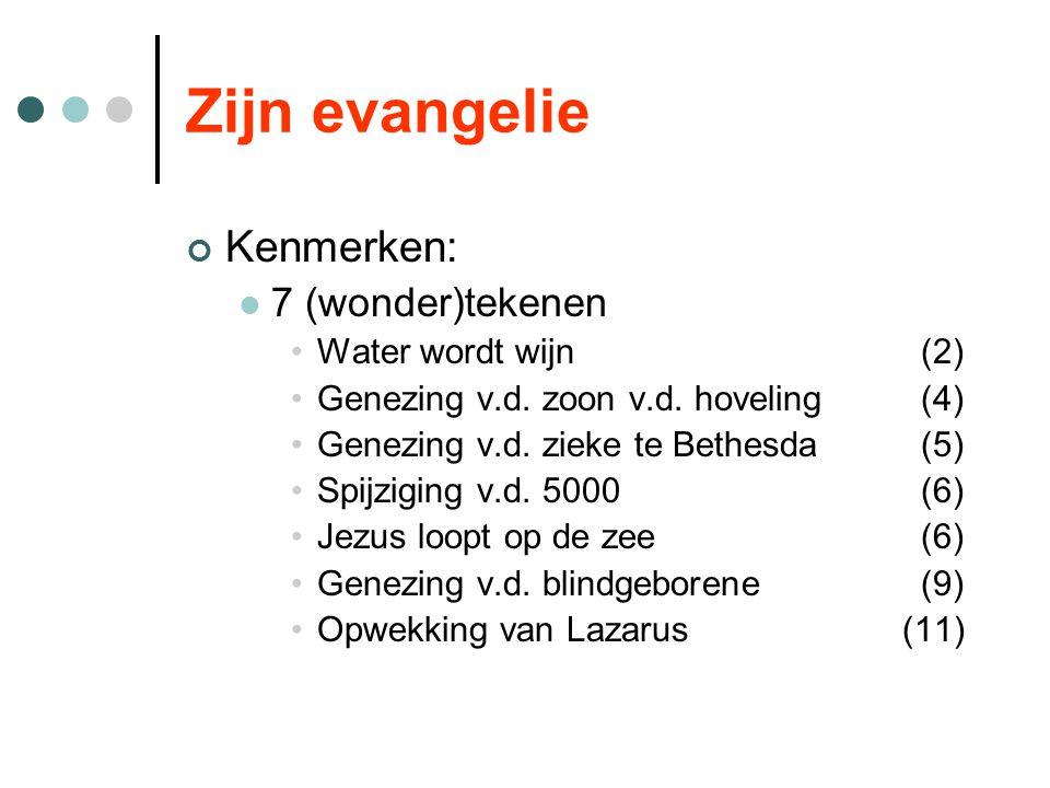 Zijn evangelie Kenmerken: 7 (wonder)tekenen Water wordt wijn (2) Genezing v.d. zoon v.d. hoveling (4) Genezing v.d. zieke te Bethesda(5) Spijziging v.