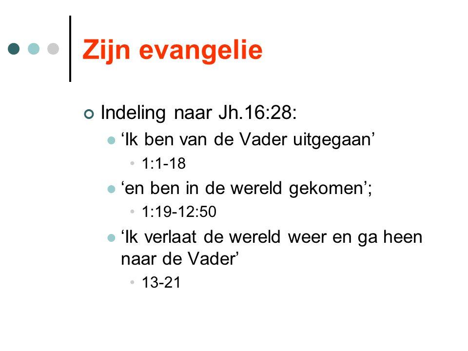 Zijn evangelie Indeling naar Jh.16:28: 'Ik ben van de Vader uitgegaan' 1:1-18 'en ben in de wereld gekomen'; 1:19-12:50 'Ik verlaat de wereld weer en ga heen naar de Vader' 13-21