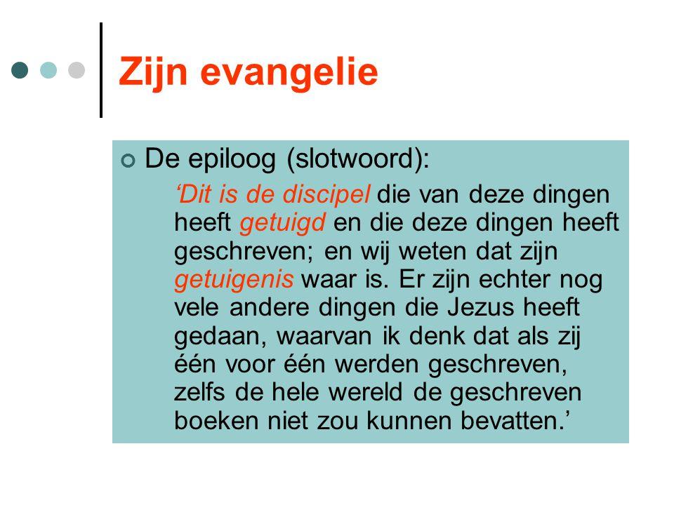 Zijn evangelie De epiloog (slotwoord): 'Dit is de discipel die van deze dingen heeft getuigd en die deze dingen heeft geschreven; en wij weten dat zijn getuigenis waar is.