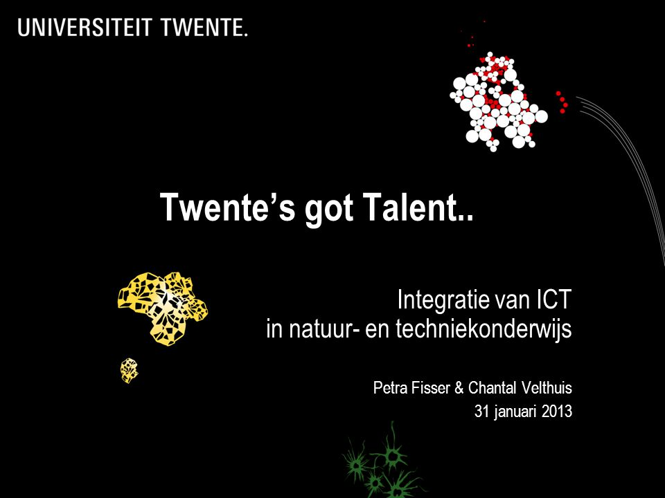 Twente's got Talent.. Integratie van ICT in natuur- en techniekonderwijs Petra Fisser & Chantal Velthuis 31 januari 2013