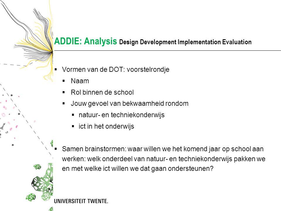 ADDIE: Analysis Design Development Implementation Evaluation  Vormen van de DOT: voorstelrondje  Naam  Rol binnen de school  Jouw gevoel van bekwa