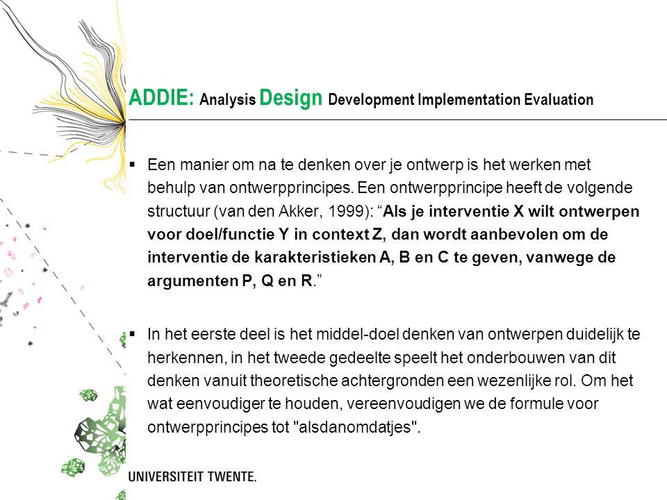 ADDIE: Analysis Design Development Implementation Evaluation  Een manier om na te denken over je ontwerp is het werken met behulp van ontwerpprincipe