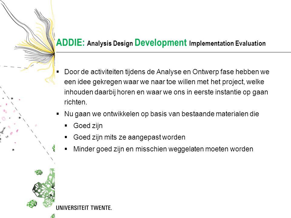 ADDIE: Analysis Design Development Implementation Evaluation  Door de activiteiten tijdens de Analyse en Ontwerp fase hebben we een idee gekregen waar we naar toe willen met het project, welke inhouden daarbij horen en waar we ons in eerste instantie op gaan richten.