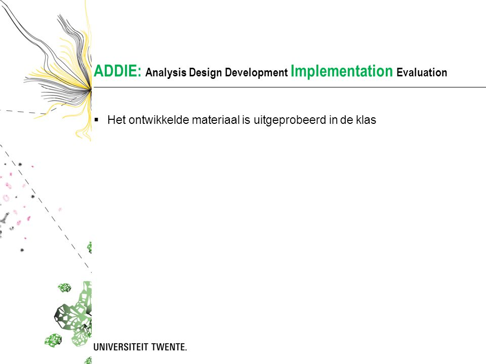 ADDIE: Analysis Design Development Implementation Evaluation  Het ontwikkelde materiaal is uitgeprobeerd in de klas