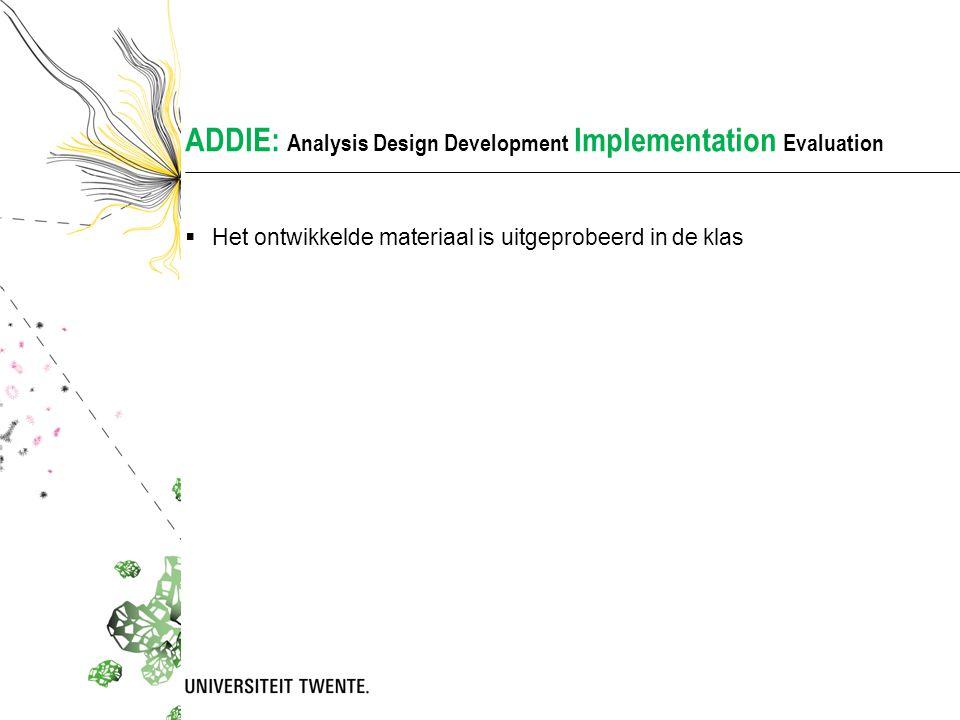 ADDIE: Analysis Design Development Implementation Evaluation  Het ontwikkelde materiaal is uitgeprobeerd in de klas