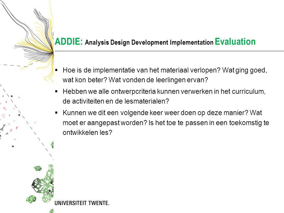 ADDIE: Analysis Design Development Implementation Evaluation  Hoe is de implementatie van het materiaal verlopen? Wat ging goed, wat kon beter? Wat v