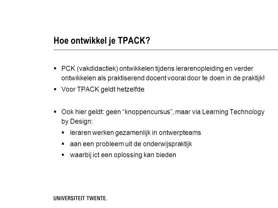 Hoe ontwikkel je TPACK?  PCK (vakdidactiek) ontwikkelen tijdens lerarenopleiding en verder ontwikkelen als praktiserend docent vooral door te doen in