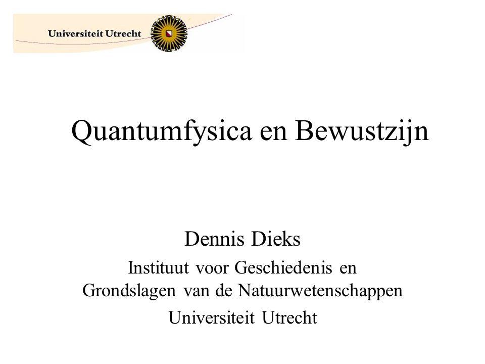 Quantumfysica en Bewustzijn Dennis Dieks Instituut voor Geschiedenis en Grondslagen van de Natuurwetenschappen Universiteit Utrecht