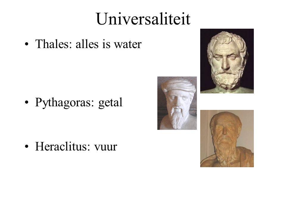 Universaliteit Thales: alles is water Pythagoras: getal Heraclitus: vuur