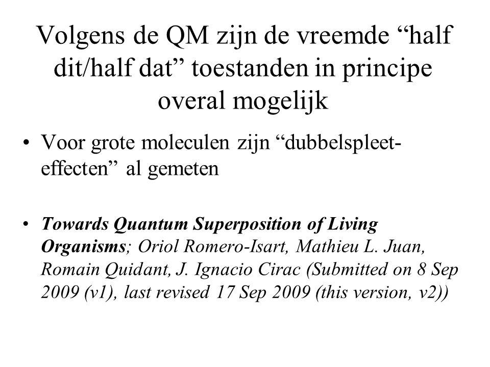 Volgens de QM zijn de vreemde half dit/half dat toestanden in principe overal mogelijk Voor grote moleculen zijn dubbelspleet- effecten al gemeten Towards Quantum Superposition of Living Organisms; Oriol Romero-Isart, Mathieu L.