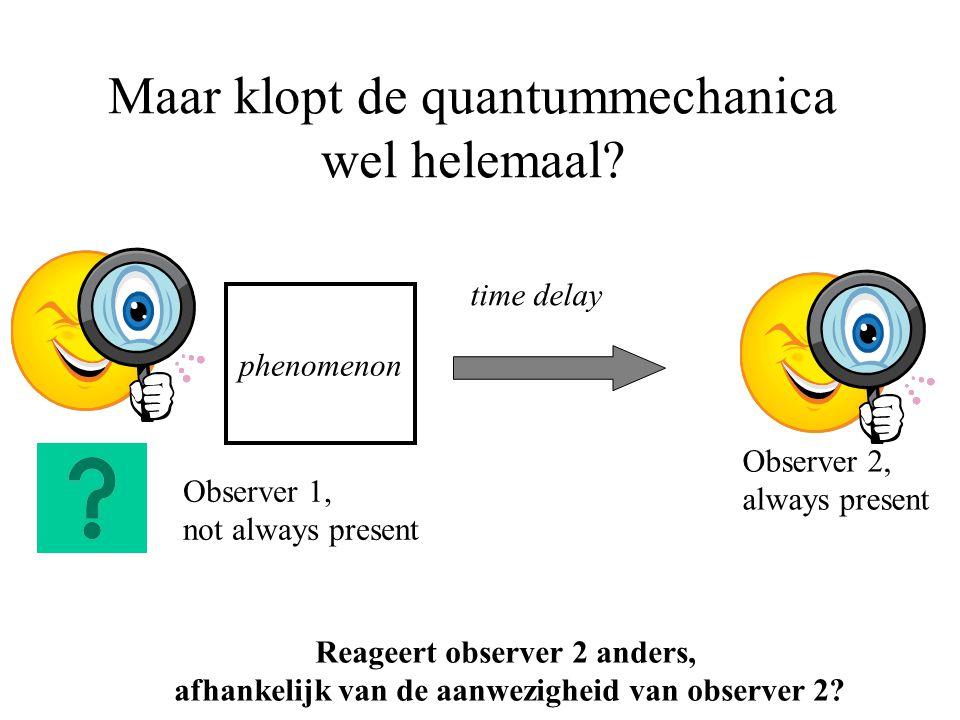 Maar klopt de quantummechanica wel helemaal? phenomenon Observer 2, always present Observer 1, not always present time delay Reageert observer 2 ander