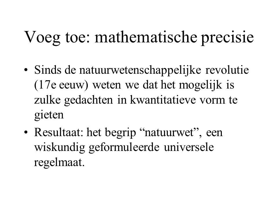Voeg toe: mathematische precisie Sinds de natuurwetenschappelijke revolutie (17e eeuw) weten we dat het mogelijk is zulke gedachten in kwantitatieve vorm te gieten Resultaat: het begrip natuurwet , een wiskundig geformuleerde universele regelmaat.