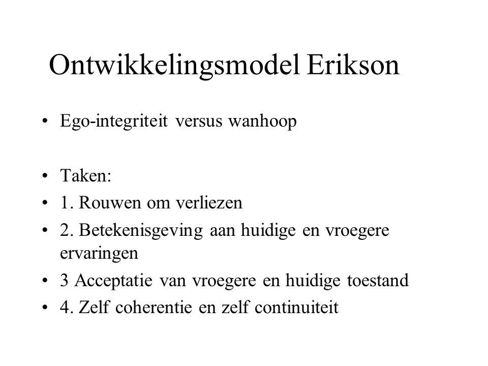 Ontwikkelingsmodel Erikson Ego-integriteit versus wanhoop Taken: 1. Rouwen om verliezen 2. Betekenisgeving aan huidige en vroegere ervaringen 3 Accept
