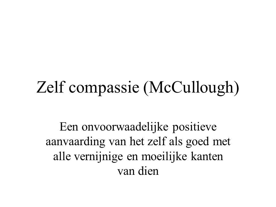 Zelf compassie (McCullough) Een onvoorwaadelijke positieve aanvaarding van het zelf als goed met alle vernijnige en moeilijke kanten van dien