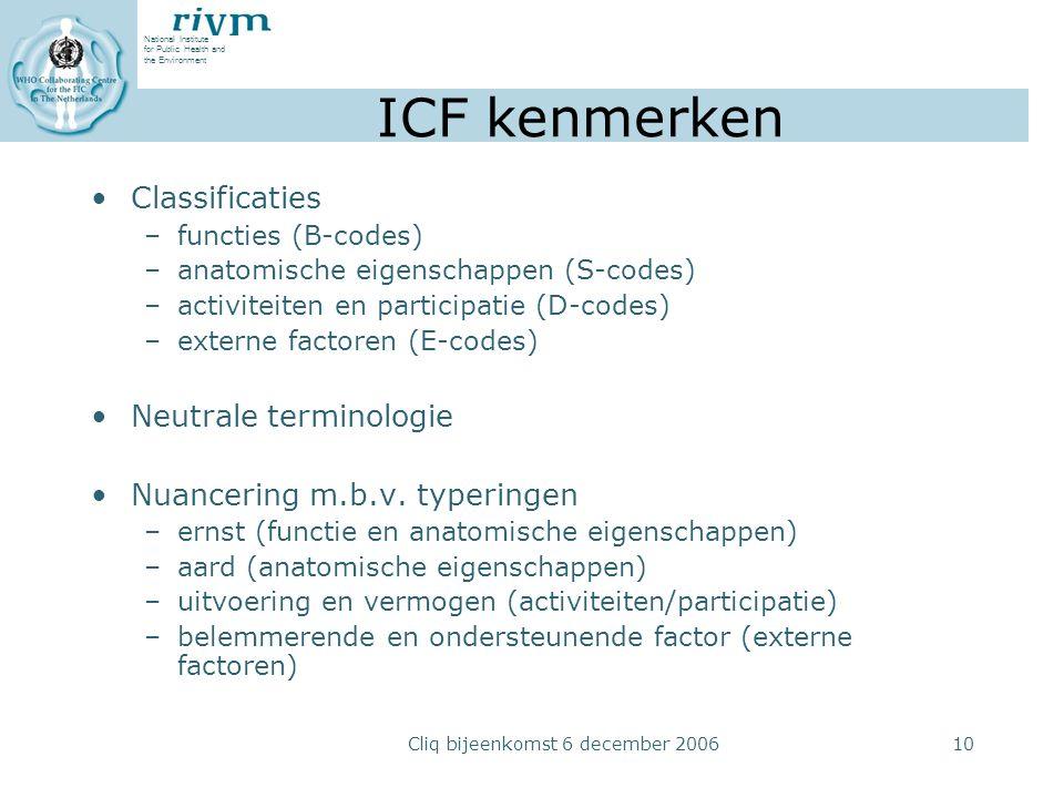 National Institute for Public Health and the Environment Cliq bijeenkomst 6 december 200610 ICF kenmerken Classificaties –functies (B-codes) –anatomische eigenschappen (S-codes) –activiteiten en participatie (D-codes) –externe factoren (E-codes) Neutrale terminologie Nuancering m.b.v.